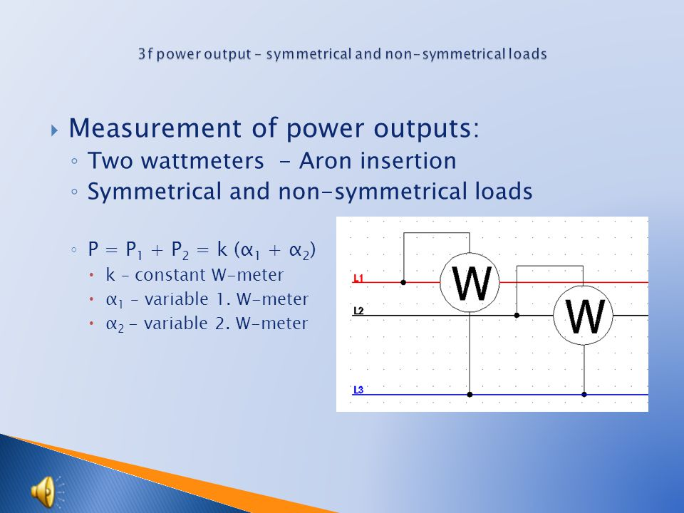  Measurement of power outputs: ◦ Two wattmeters - Aron insertion ◦ Symmetrical and non-symmetrical loads ◦ P = P 1 + P 2 = k (α 1 + α 2 )  k – constant W-meter  α 1 – variable 1.