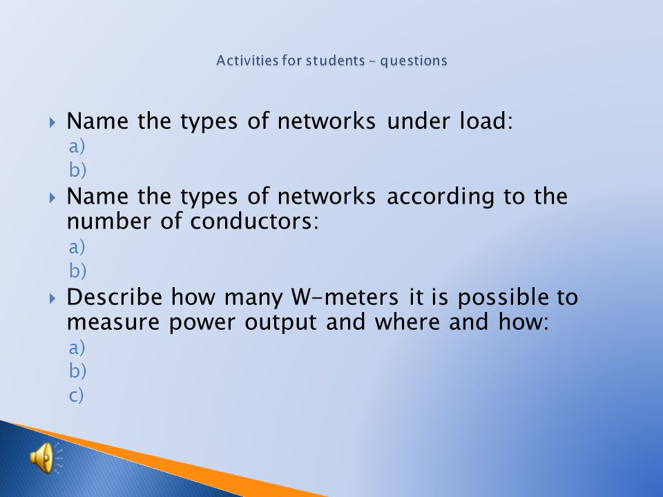 Name the types of networks under load: a) b)  Name the types of networks according to the number of conductors: a) b)  Describe how many W-meters it is possible to measure power output and where and how: a) b) c)