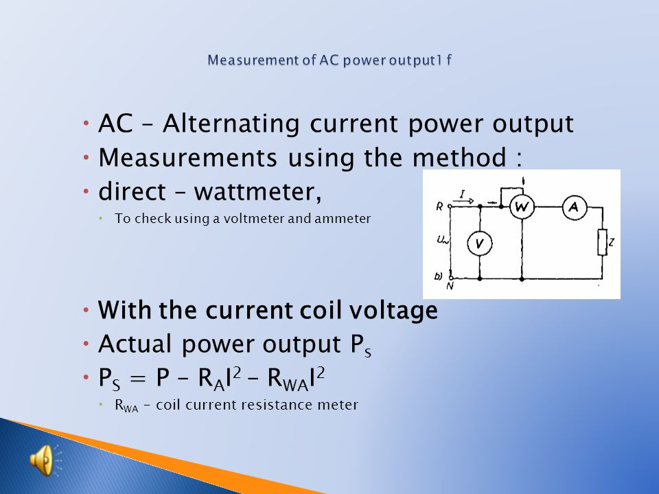  AC – Alternating current power output  Measurements using the method :  direct – wattmeter,  To check using a voltmeter and ammeter  With the current coil voltage  Actual power output P s  P S = P – R A I 2 – R WA I 2  R WA – coil current resistance meter
