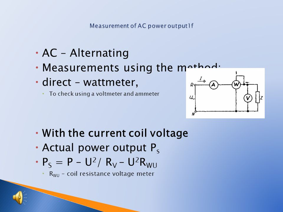  AC – Alternating  Measurements using the method:  direct – wattmeter,  To check using a voltmeter and ammeter  With the current coil voltage  Actual power output P s  P S = P – U 2 / R V – U 2 R WU  R WU – coil resistance voltage meter