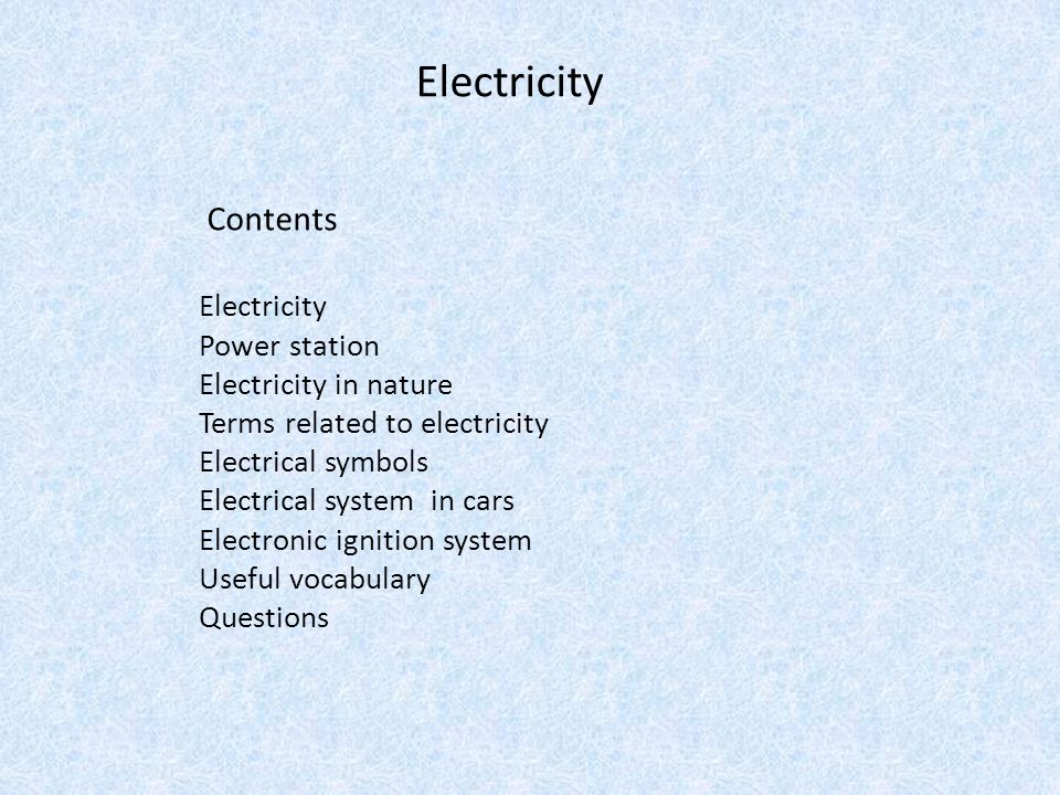 Electricity Contents Electricity Power station Electricity in nature Terms related to electricity Electrical symbols Electrical system in cars Electro
