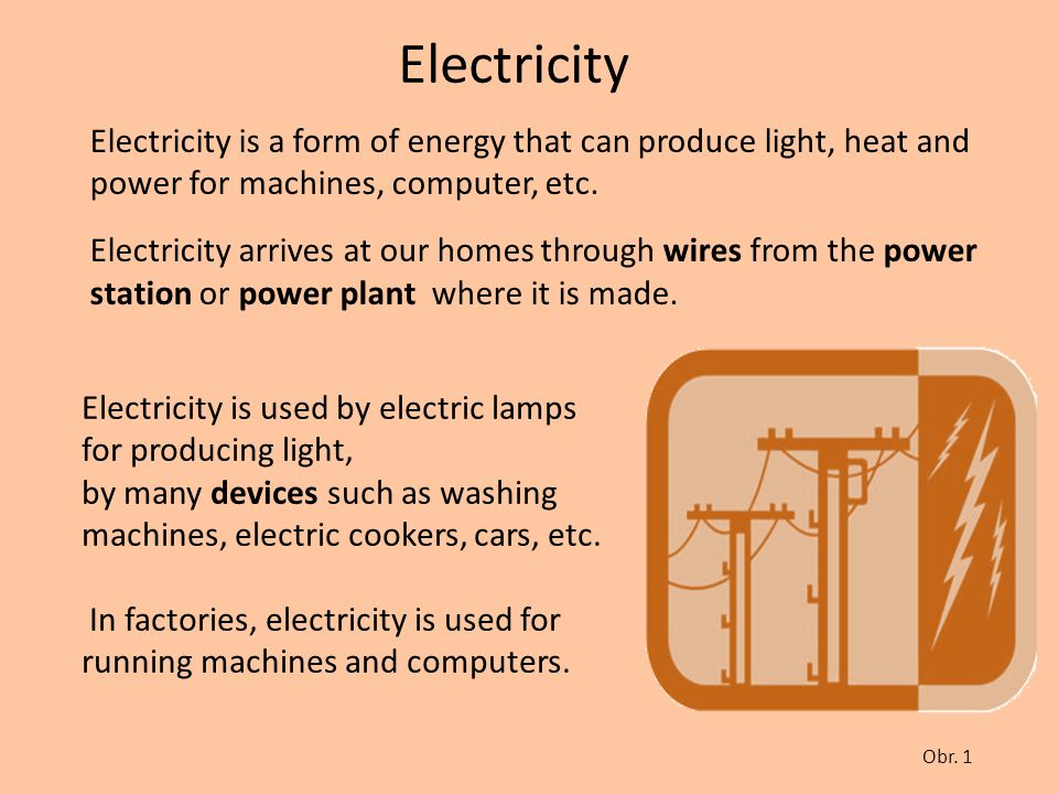Electricity Electricity is a form of energy that can produce light, heat and power for machines, computer, etc.