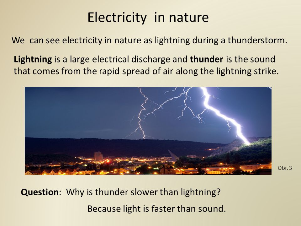 Electricity in nature We can see electricity in nature as lightning during a thunderstorm.