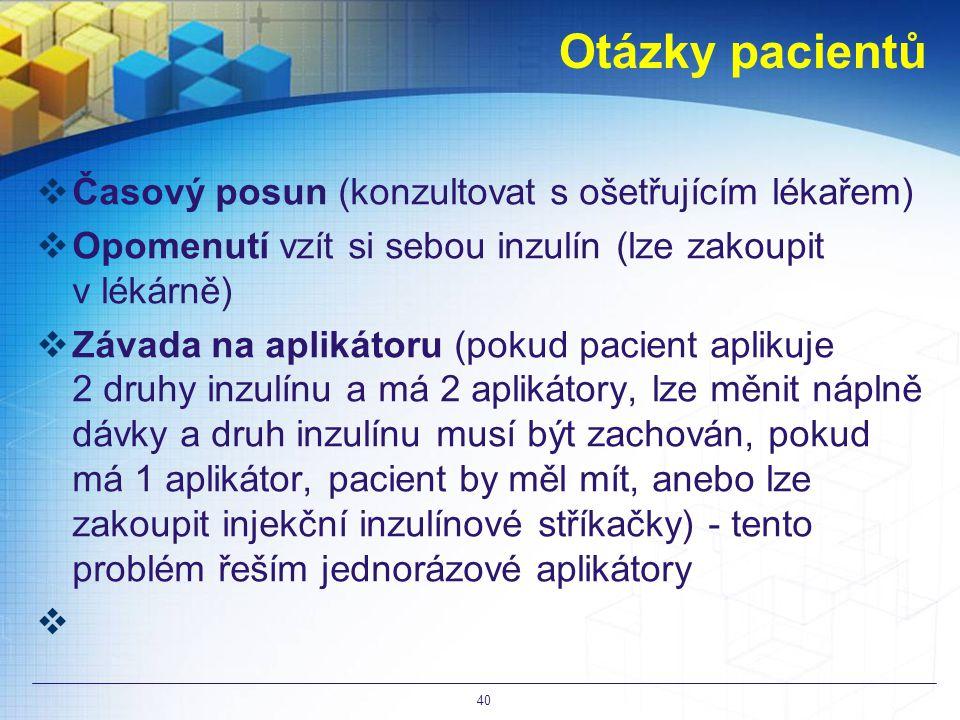 Otázky pacientů  Časový posun (konzultovat s ošetřujícím lékařem)  Opomenutí vzít si sebou inzulín (lze zakoupit v lékárně)  Závada na aplikátoru (pokud pacient aplikuje 2 druhy inzulínu a má 2 aplikátory, lze měnit náplně dávky a druh inzulínu musí být zachován, pokud má 1 aplikátor, pacient by měl mít, anebo lze zakoupit injekční inzulínové stříkačky) - tento problém řeším jednorázové aplikátory  40