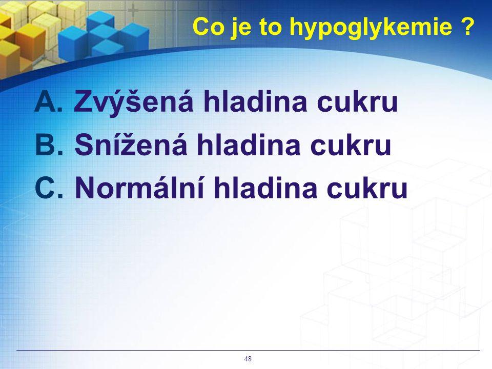 Co je to hypoglykemie ? A.Zvýšená hladina cukru B.Snížená hladina cukru C.Normální hladina cukru 48