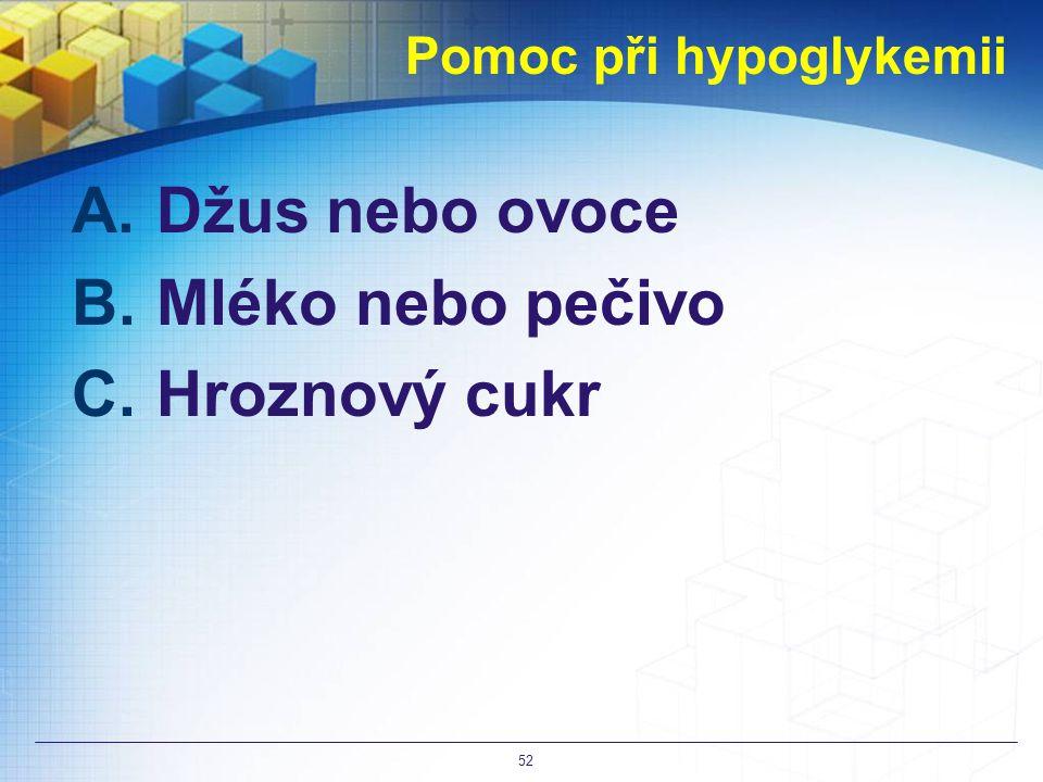 Pomoc při hypoglykemii A.Džus nebo ovoce B.Mléko nebo pečivo C.Hroznový cukr 52
