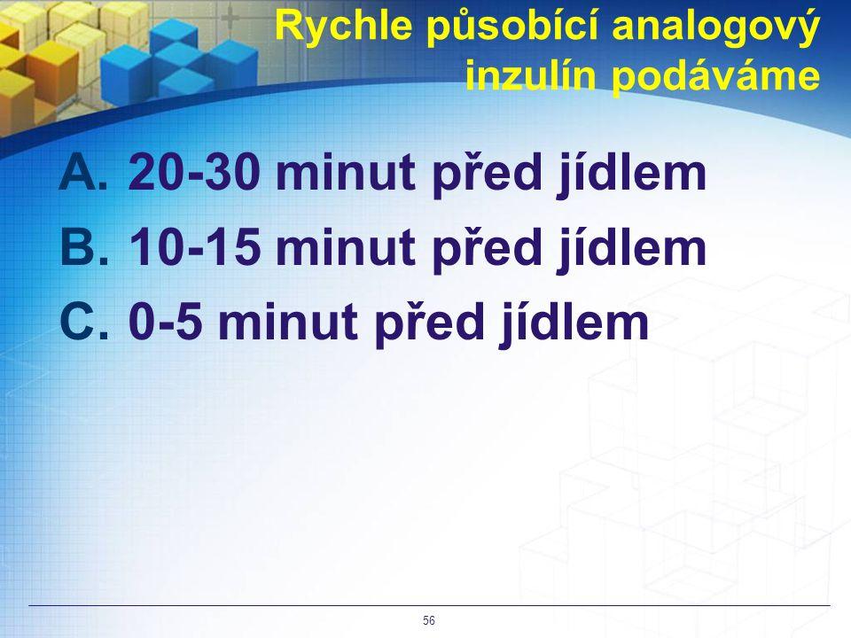 Rychle působící analogový inzulín podáváme A.20-30 minut před jídlem B.10-15 minut před jídlem C.0-5 minut před jídlem 56