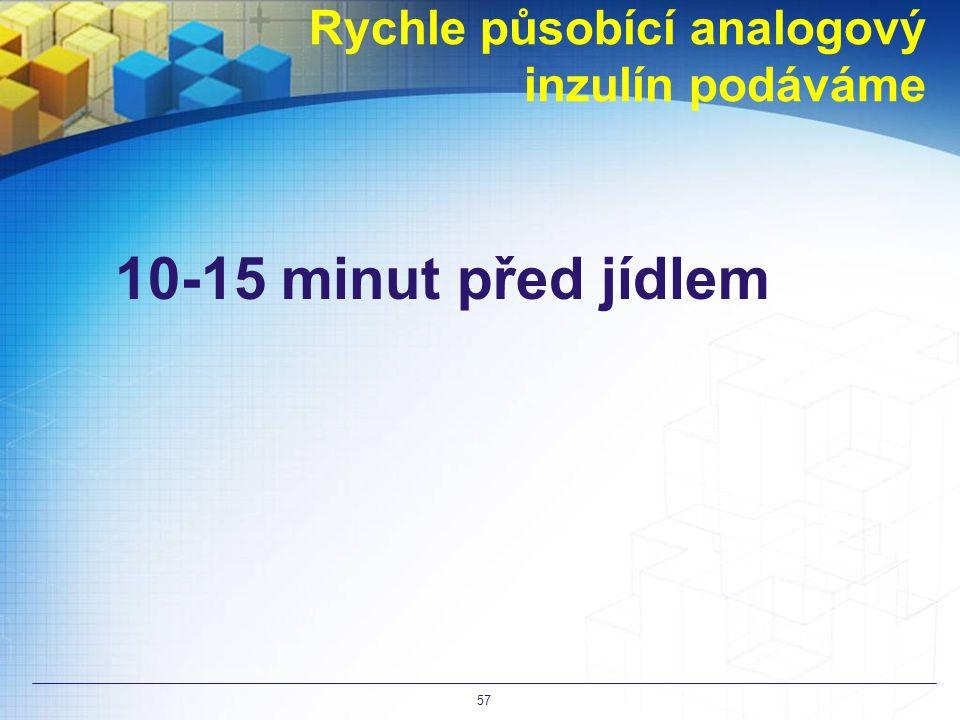 Rychle působící analogový inzulín podáváme 10-15 minut před jídlem 57