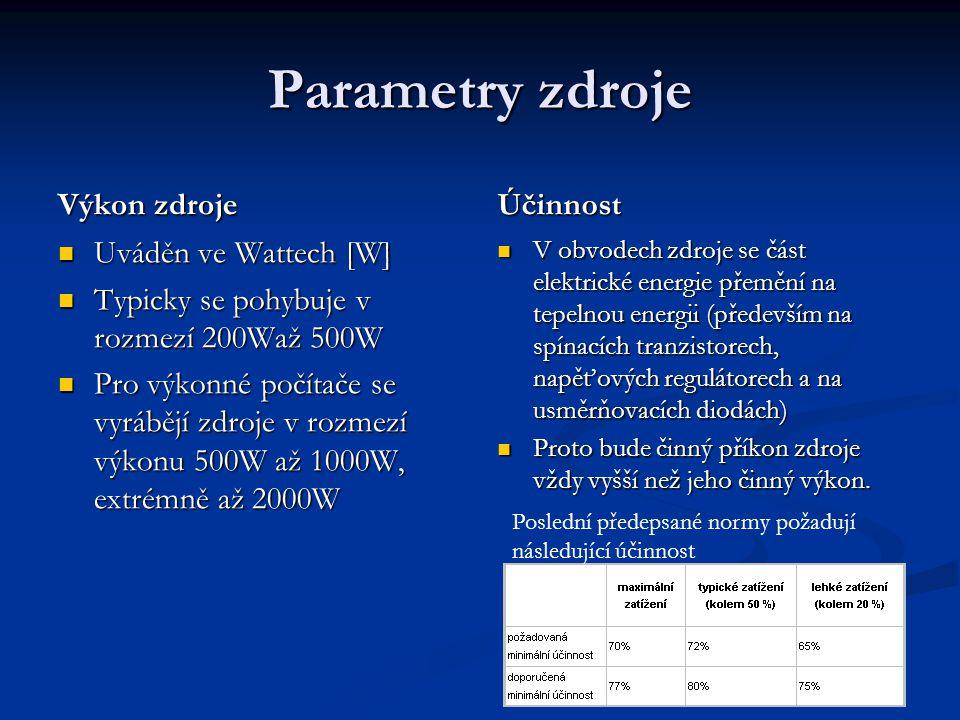 Parametry zdroje Výkon zdroje Uváděn ve Wattech [W] Typicky se pohybuje v rozmezí 200Waž 500W Pro výkonné počítače se vyrábějí zdroje v rozmezí výkonu