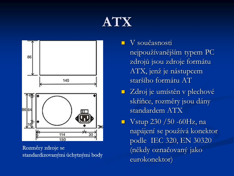 ATX V současnosti nejpoužívanějším typem PC zdrojů jsou zdroje formátu ATX, jenž je nástupcem staršího formátu AT Zdroj je umístěn v plechové skříňce,