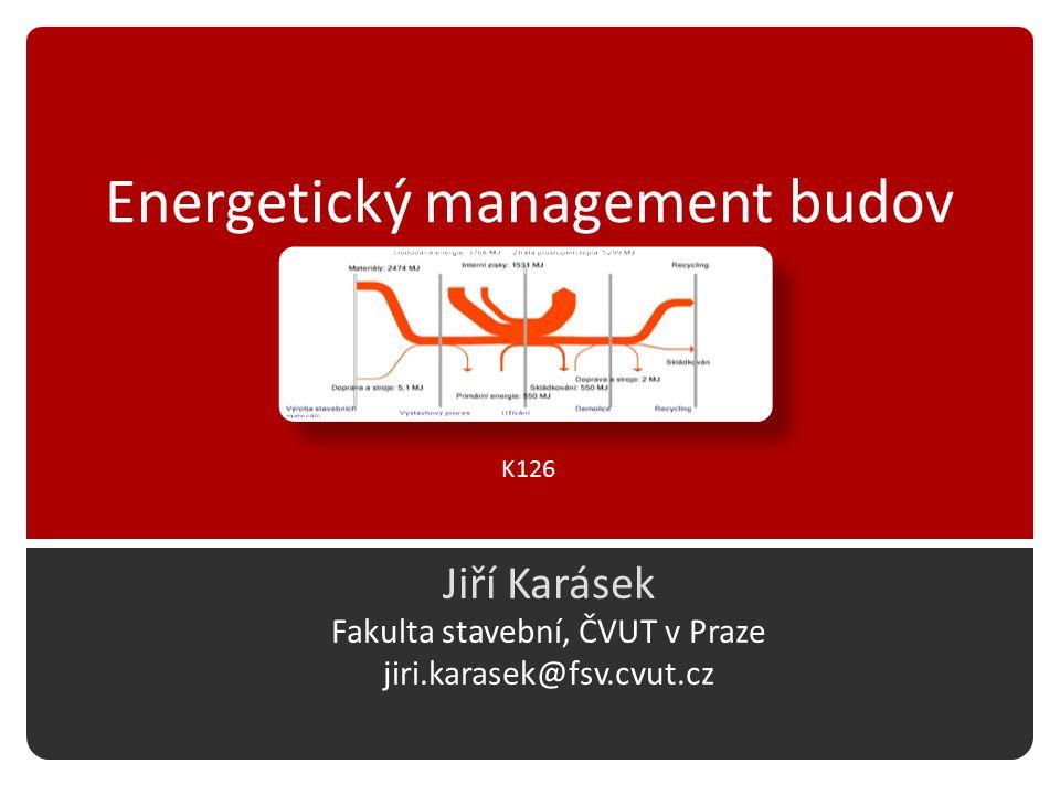 Energetický management budov Jiří Karásek Fakulta stavební, ČVUT v Praze jiri.karasek@fsv.cvut.cz K126