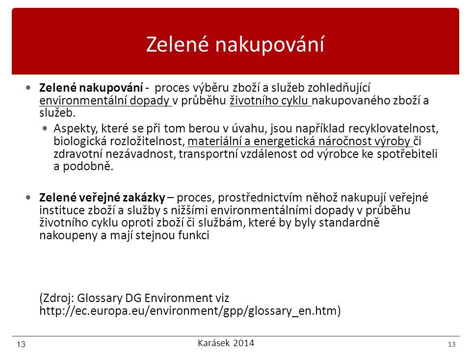 Karásek 2014 13 Zelené nakupování Zelené nakupování - proces výběru zboží a služeb zohledňující environmentální dopady v průběhu životního cyklu nakupovaného zboží a služeb.