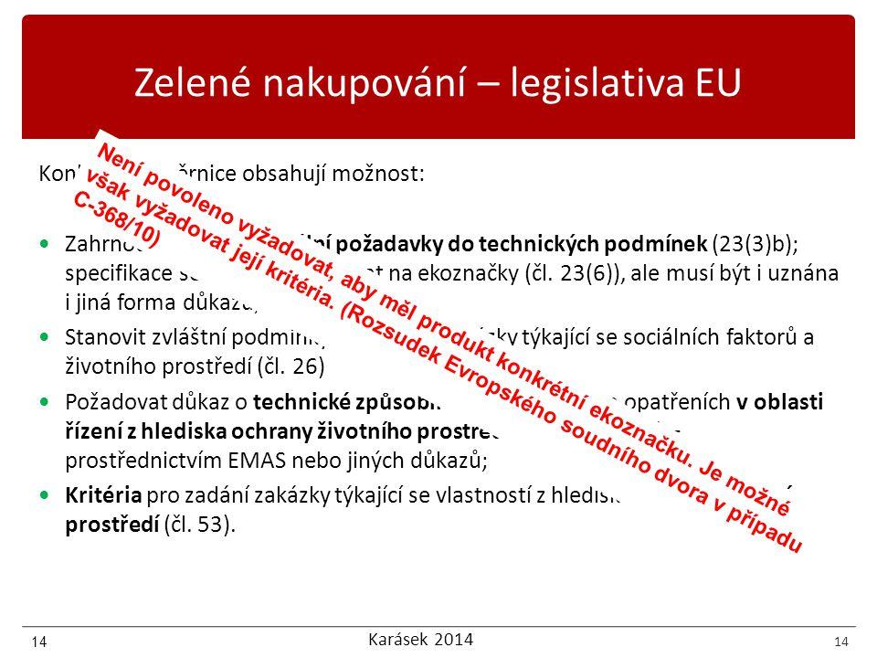 Karásek 2014 14 Zelené nakupování – legislativa EU Konkrétně směrnice obsahují možnost: Zahrnout environmentální požadavky do technických podmínek (23(3)b); specifikace se mohou odkazovat na ekoznačky (čl.