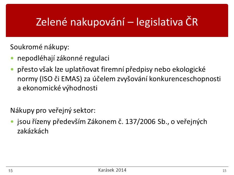 Karásek 2014 15 Zelené nakupování – legislativa ČR Soukromé nákupy: nepodléhají zákonné regulaci přesto však lze uplatňovat firemní předpisy nebo ekologické normy (ISO či EMAS) za účelem zvyšování konkurenceschopnosti a ekonomické výhodnosti Nákupy pro veřejný sektor: jsou řízeny především Zákonem č.