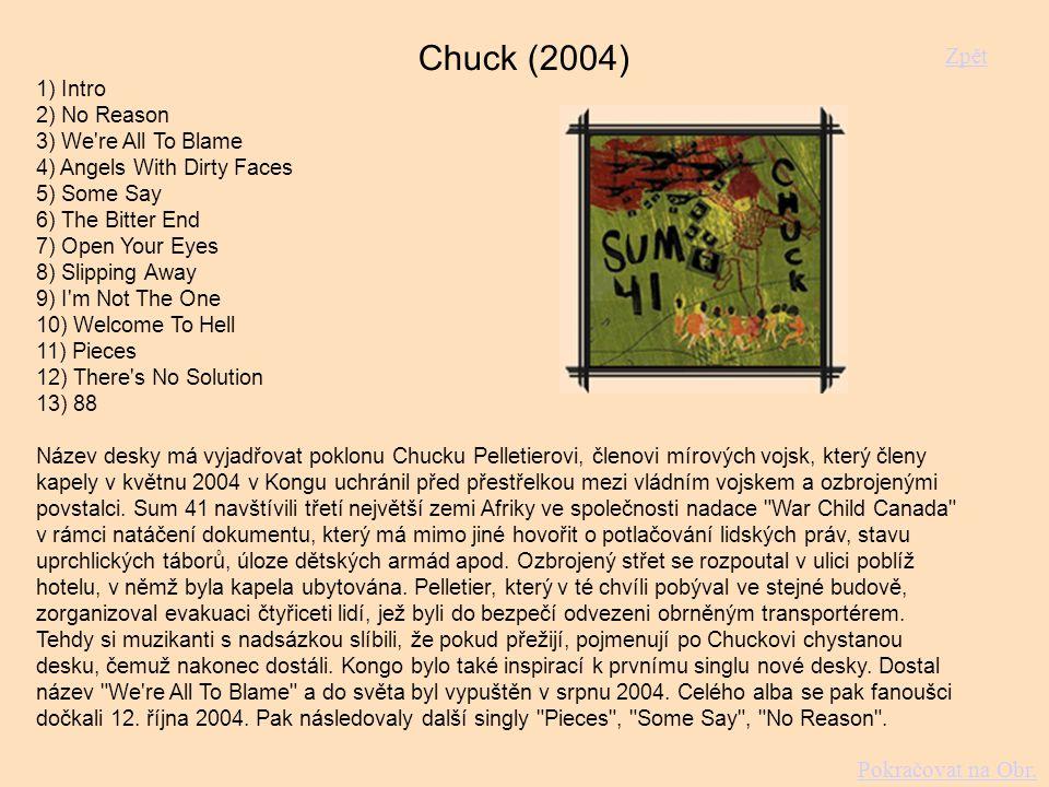 Chuck (2004) 1) Intro 2) No Reason 3) We re All To Blame 4) Angels With Dirty Faces 5) Some Say 6) The Bitter End 7) Open Your Eyes 8) Slipping Away 9) I m Not The One 10) Welcome To Hell 11) Pieces 12) There s No Solution 13) 88 Název desky má vyjadřovat poklonu Chucku Pelletierovi, členovi mírových vojsk, který členy kapely v květnu 2004 v Kongu uchránil před přestřelkou mezi vládním vojskem a ozbrojenými povstalci.