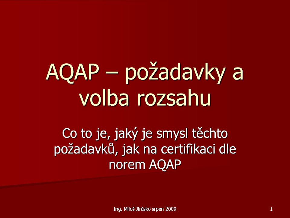 Ing. Miloš Jirásko srpen 2009 1 AQAP – požadavky a volba rozsahu Co to je, jaký je smysl těchto požadavků, jak na certifikaci dle norem AQAP