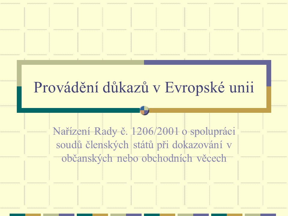 Provádění důkazů v Evropské unii Nařízení Rady č. 1206/2001 o spolupráci soudů členských států při dokazování v občanských nebo obchodních věcech