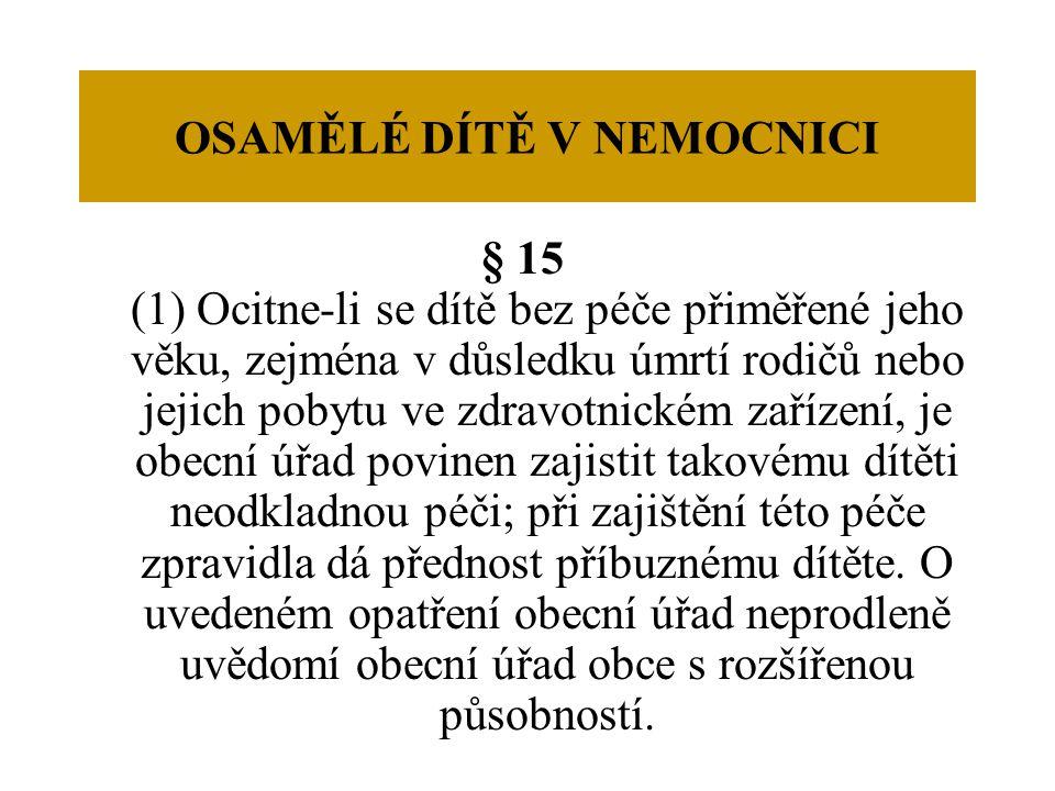 OSAMĚLÉ DÍTĚ V NEMOCNICI § 15 (1) Ocitne-li se dítě bez péče přiměřené jeho věku, zejména v důsledku úmrtí rodičů nebo jejich pobytu ve zdravotnickém