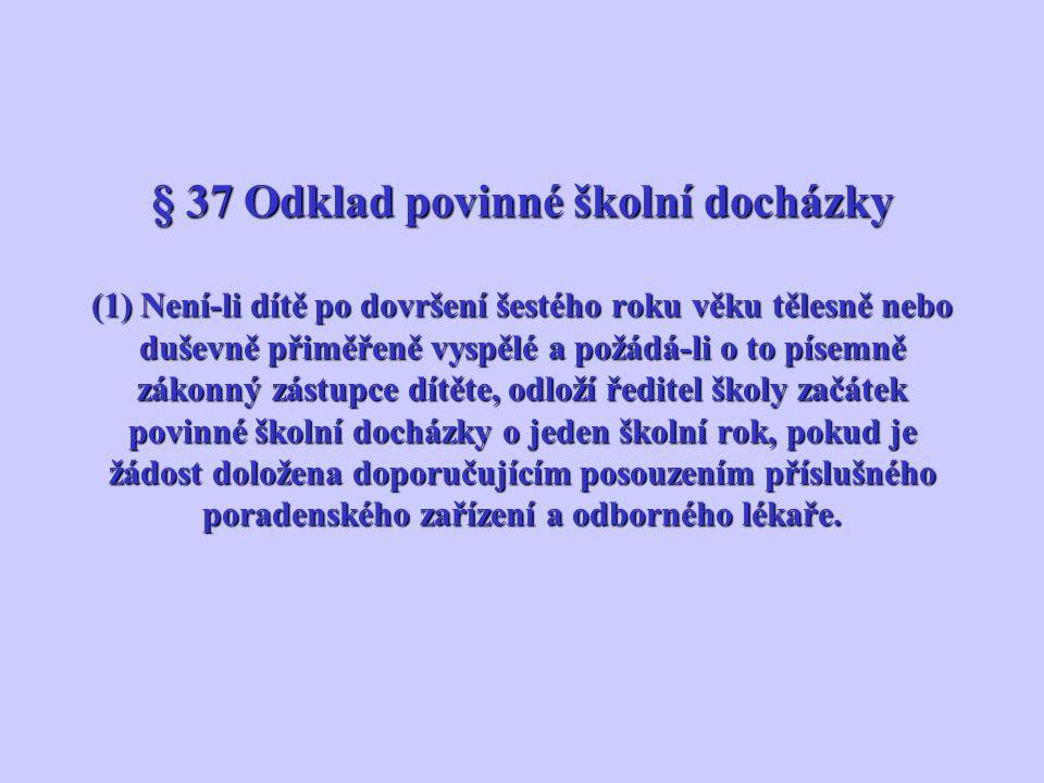 § 37 Odklad povinné školní docházky (1) Není-li dítě po dovršení šestého roku věku tělesně nebo duševně přiměřeně vyspělé a požádá-li o to písemně zák