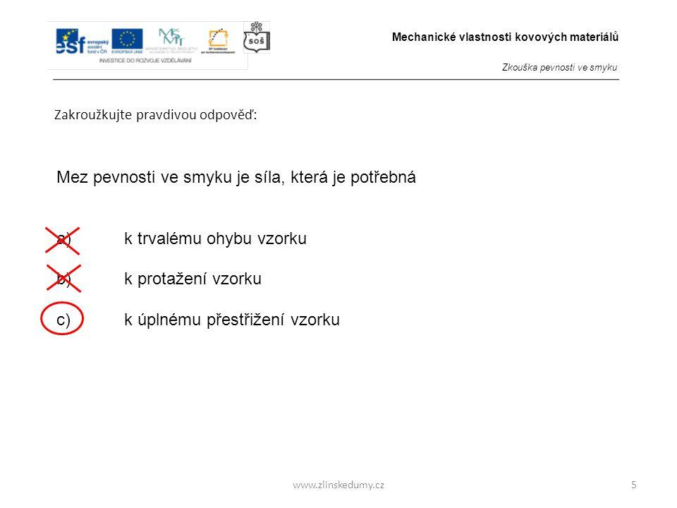 www.zlinskedumy.cz Zakroužkujte pravdivou odpověď: 5 Mez pevnosti ve smyku je síla, která je potřebná a)k trvalému ohybu vzorku b) k protažení vzorku