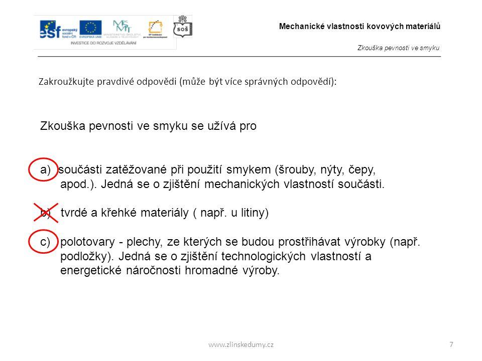 www.zlinskedumy.cz Zakroužkujte pravdivé odpovědi (může být více správných odpovědí): 7 Zkouška pevnosti ve smyku se užívá pro a)součásti zatěžované p