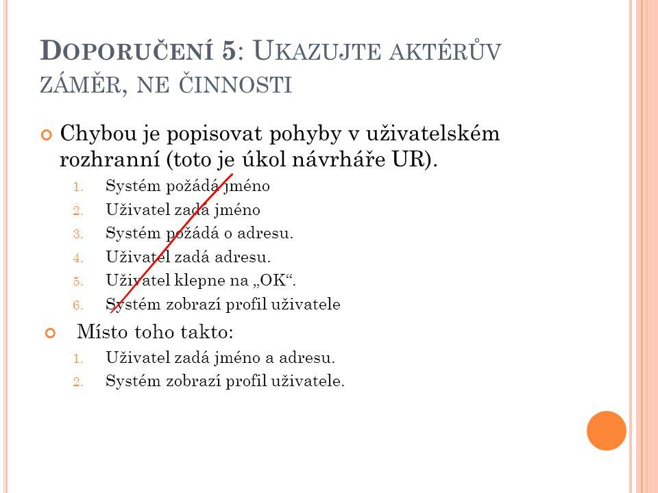 D OPORUČENÍ 5 : U KAZUJTE AKTÉRŮV ZÁMĚR, NE ČINNOSTI Chybou je popisovat pohyby v uživatelském rozhranní (toto je úkol návrháře UR).