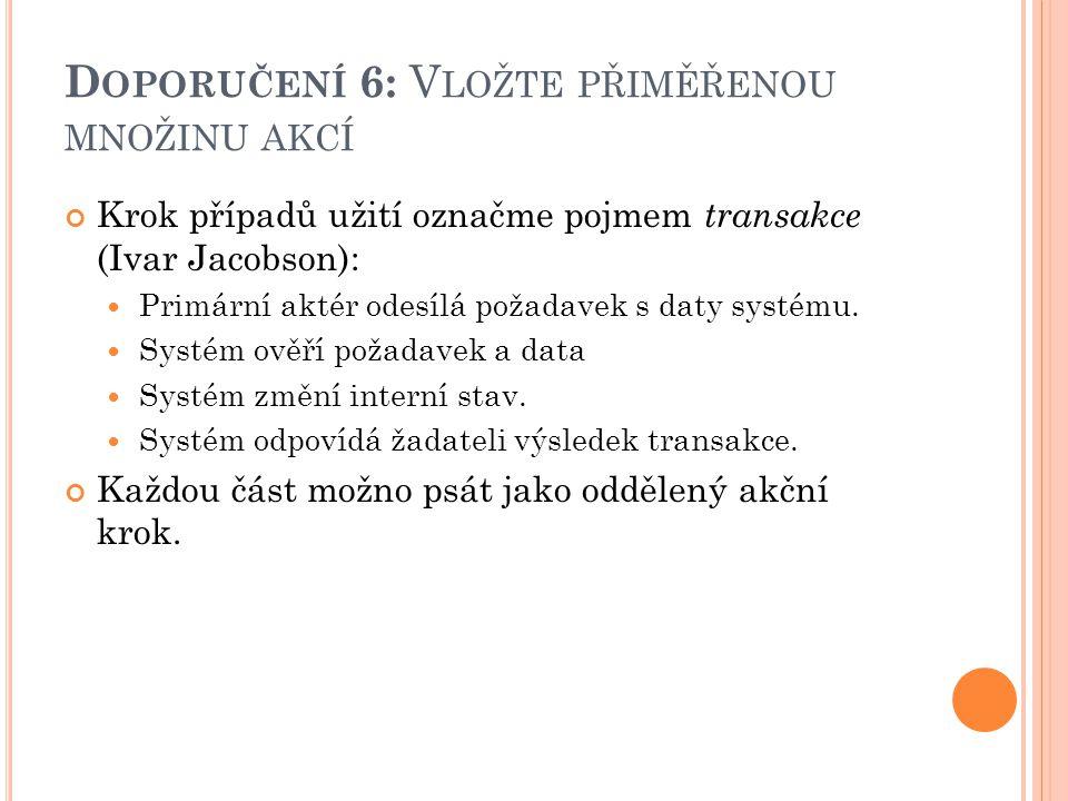 D OPORUČENÍ 6: V LOŽTE PŘIMĚŘENOU MNOŽINU AKCÍ Krok případů užití označme pojmem transakce (Ivar Jacobson): Primární aktér odesílá požadavek s daty systému.