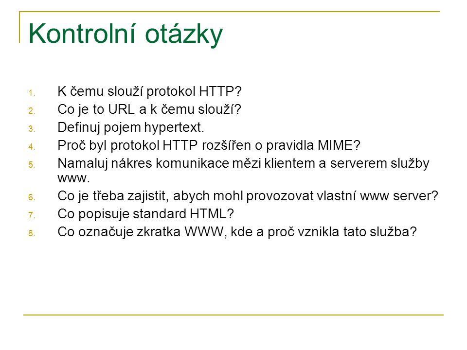 Kontrolní otázky 1. K čemu slouží protokol HTTP? 2. Co je to URL a k čemu slouží? 3. Definuj pojem hypertext. 4. Proč byl protokol HTTP rozšířen o pra