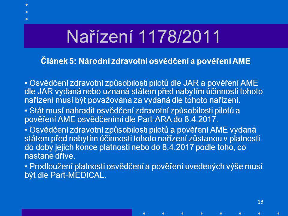 15 Nařízení 1178/2011 Článek 5: Národní zdravotní osvědčení a pověření AME Osvědčení zdravotní způsobilosti pilotů dle JAR a pověření AME dle JAR vydaná nebo uznaná státem před nabytím účinnosti tohoto nařízení musí být považována za vydaná dle tohoto nařízení.