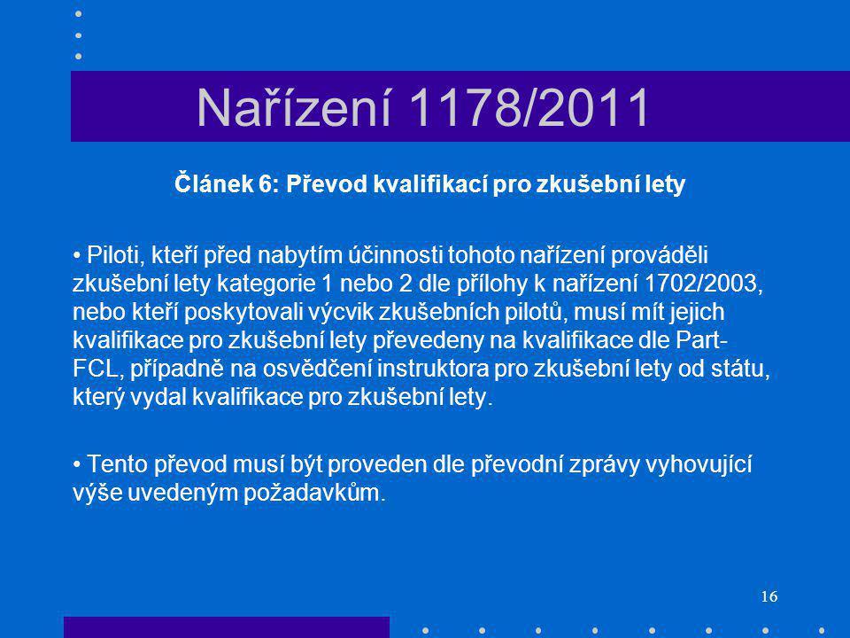 16 Nařízení 1178/2011 Článek 6: Převod kvalifikací pro zkušební lety Piloti, kteří před nabytím účinnosti tohoto nařízení prováděli zkušební lety kategorie 1 nebo 2 dle přílohy k nařízení 1702/2003, nebo kteří poskytovali výcvik zkušebních pilotů, musí mít jejich kvalifikace pro zkušební lety převedeny na kvalifikace dle Part- FCL, případně na osvědčení instruktora pro zkušební lety od státu, který vydal kvalifikace pro zkušební lety.