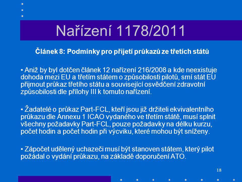 18 Nařízení 1178/2011 Článek 8: Podmínky pro přijetí průkazů ze třetích států Aniž by byl dotčen článek 12 nařízení 216/2008 a kde neexistuje dohoda mezi EU a třetím státem o způsobilosti pilotů, smí stát EU přijmout průkaz třetího státu a související osvědčení zdravotní způsobilosti dle přílohy III k tomuto nařízení.