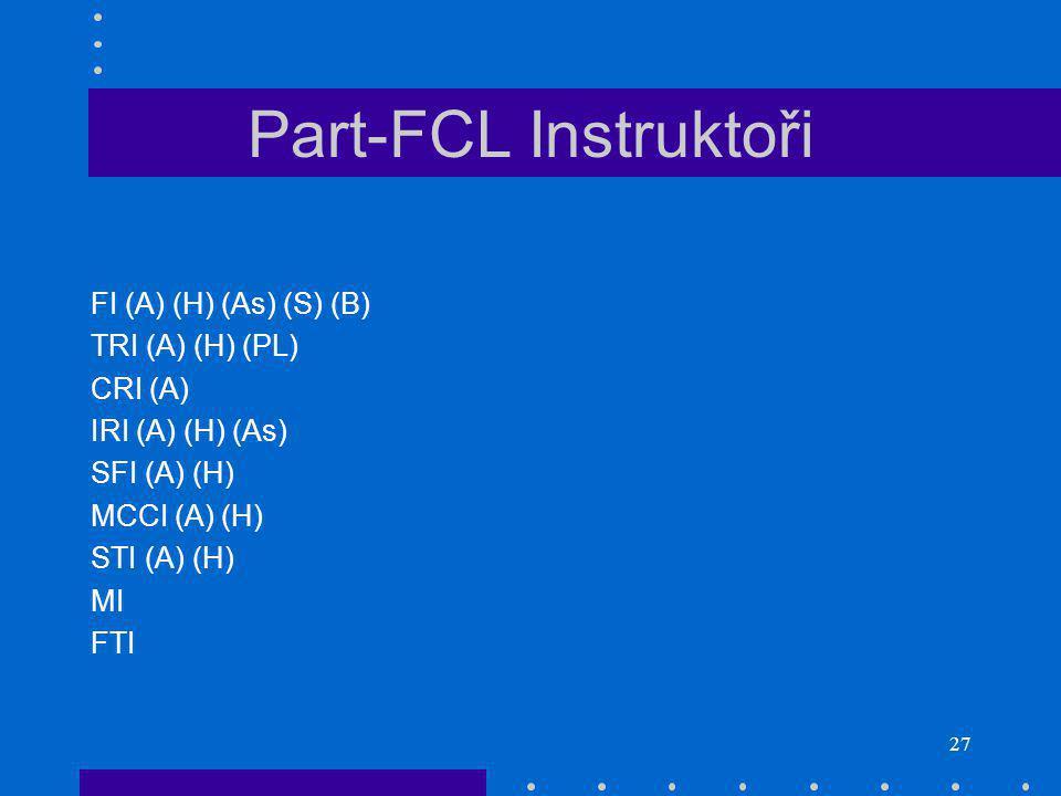27 Part-FCL Instruktoři FI (A) (H) (As) (S) (B) TRI (A) (H) (PL) CRI (A) IRI (A) (H) (As) SFI (A) (H) MCCI (A) (H) STI (A) (H) MI FTI