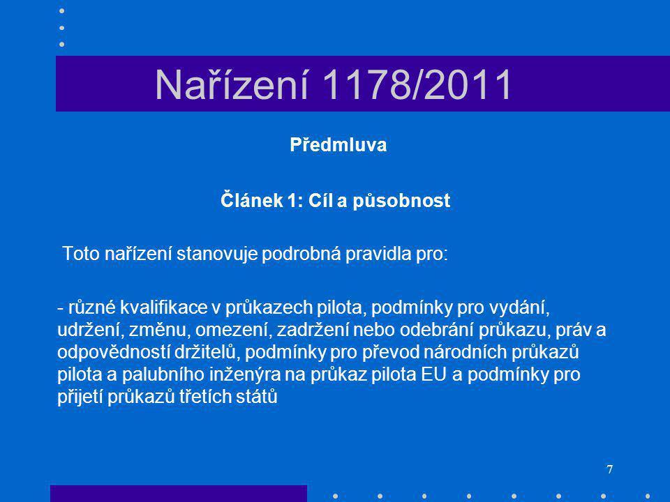 7 Nařízení 1178/2011 Předmluva Článek 1: Cíl a působnost Toto nařízení stanovuje podrobná pravidla pro: - různé kvalifikace v průkazech pilota, podmínky pro vydání, udržení, změnu, omezení, zadržení nebo odebrání průkazu, práv a odpovědností držitelů, podmínky pro převod národních průkazů pilota a palubního inženýra na průkaz pilota EU a podmínky pro přijetí průkazů třetích států