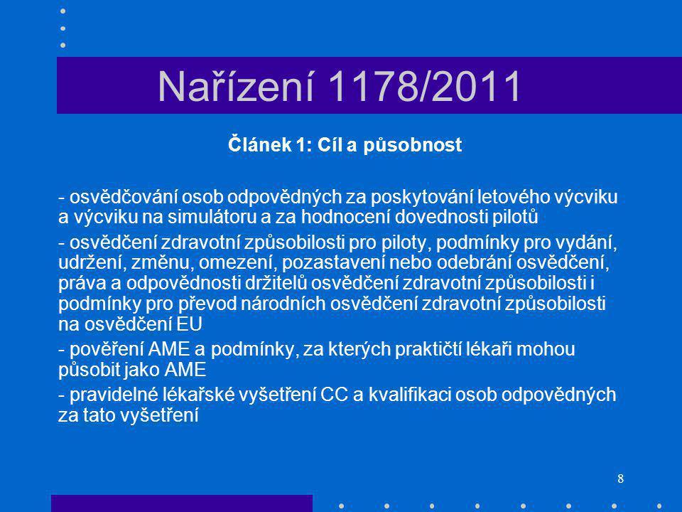 8 Nařízení 1178/2011 Článek 1: Cíl a působnost - osvědčování osob odpovědných za poskytování letového výcviku a výcviku na simulátoru a za hodnocení dovednosti pilotů - osvědčení zdravotní způsobilosti pro piloty, podmínky pro vydání, udržení, změnu, omezení, pozastavení nebo odebrání osvědčení, práva a odpovědnosti držitelů osvědčení zdravotní způsobilosti i podmínky pro převod národních osvědčení zdravotní způsobilosti na osvědčení EU - pověření AME a podmínky, za kterých praktičtí lékaři mohou působit jako AME - pravidelné lékařské vyšetření CC a kvalifikaci osob odpovědných za tato vyšetření