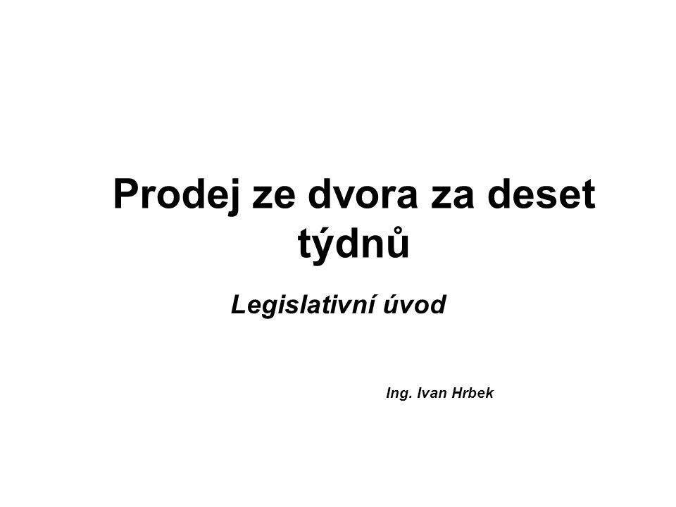 Prodej ze dvora za deset týdnů Legislativní úvod Ing. Ivan Hrbek