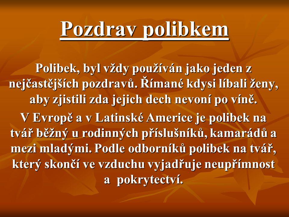 Pozdrav polibkem Polibek, byl vždy používán jako jeden z nejčastějších pozdravů. Římané kdysi líbali ženy, aby zjistili zda jejich dech nevoní po víně
