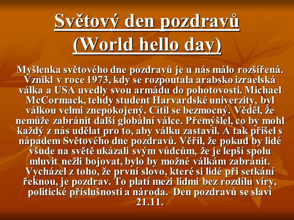Světový den pozdravů (World hello day) Myšlenka světového dne pozdravů je u nás málo rozšířená. Vznikl v roce 1973, kdy se rozpoutala arabsko izraelsk