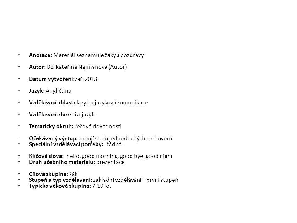 Anotace: Materiál seznamuje žáky s pozdravy Autor: Bc. Kateřina Najmanová (Autor) Datum vytvoření:září 2013 Jazyk: Angličtina Vzdělávací oblast: Jazyk