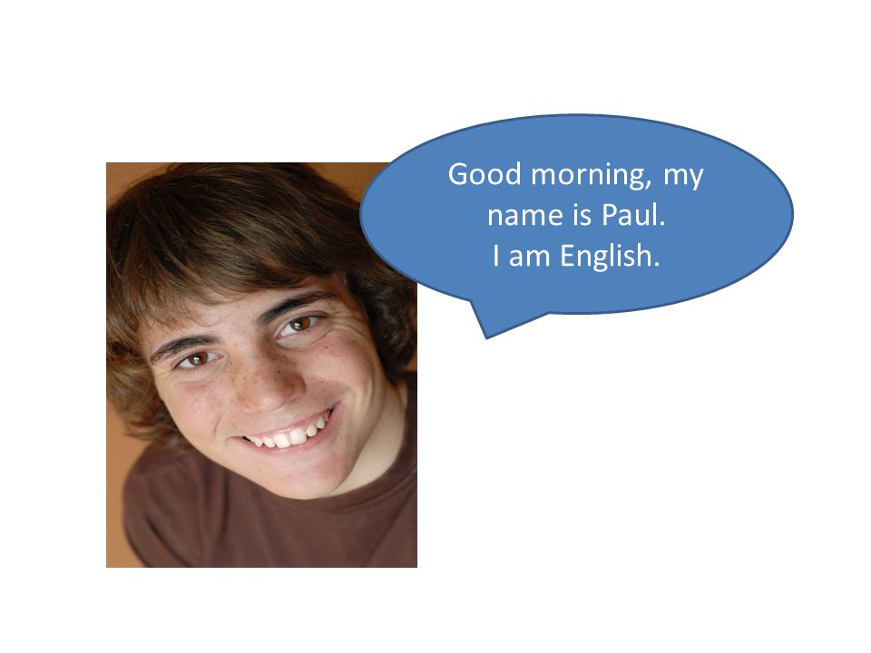 Good morning, my name is Paul. I am English.