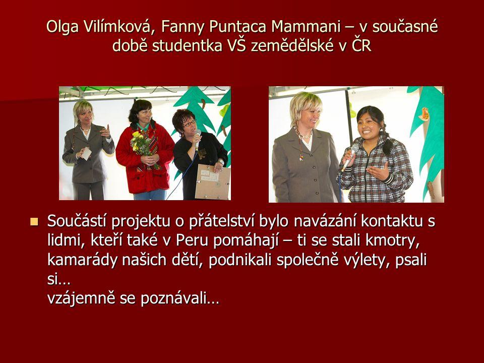Olga Vilímková, Fanny Puntaca Mammani – v současné době studentka VŠ zemědělské v ČR Součástí projektu o přátelství bylo navázání kontaktu s lidmi, kteří také v Peru pomáhají – ti se stali kmotry, kamarády našich dětí, podnikali společně výlety, psali si… vzájemně se poznávali… Součástí projektu o přátelství bylo navázání kontaktu s lidmi, kteří také v Peru pomáhají – ti se stali kmotry, kamarády našich dětí, podnikali společně výlety, psali si… vzájemně se poznávali…