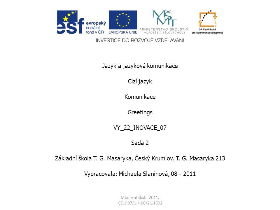 Jazyk a jazyková komunikace Cizí jazyk Komunikace Greetings VY_22_INOVACE_07 Sada 2 Základní škola T. G. Masaryka, Český Krumlov, T. G. Masaryka 213 V
