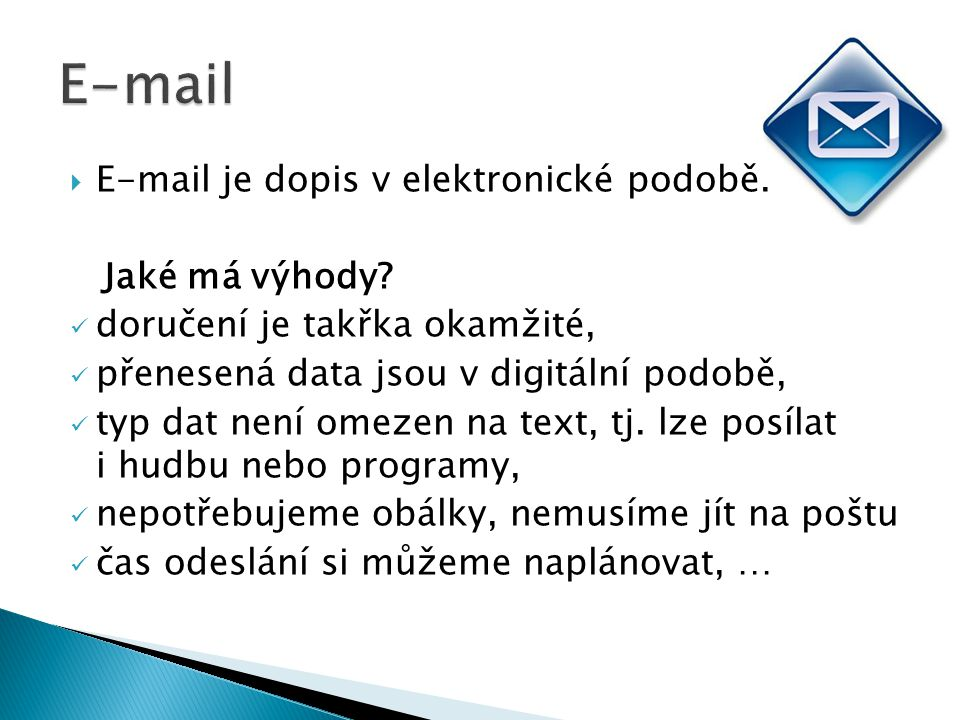  E-mail je dopis v elektronické podobě. Jaké má výhody? doručení je takřka okamžité, přenesená data jsou v digitální podobě, typ dat není omezen na t