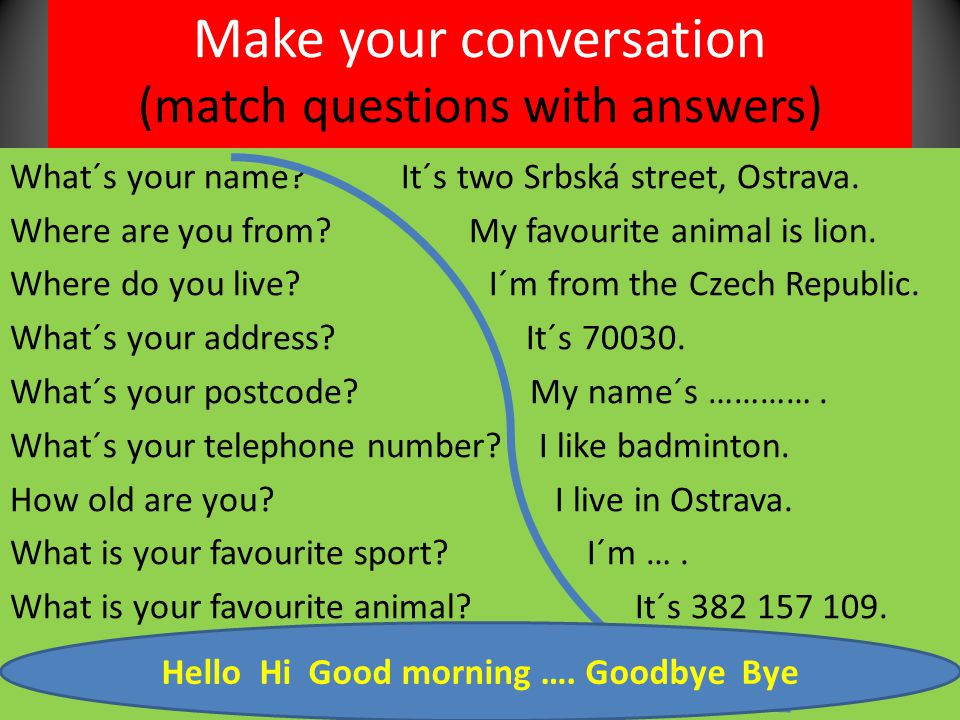 Make your conversation (match questions with answers) What´s your name? It´s two Srbská street, Ostrava. Where are you from? My favourite animal is li