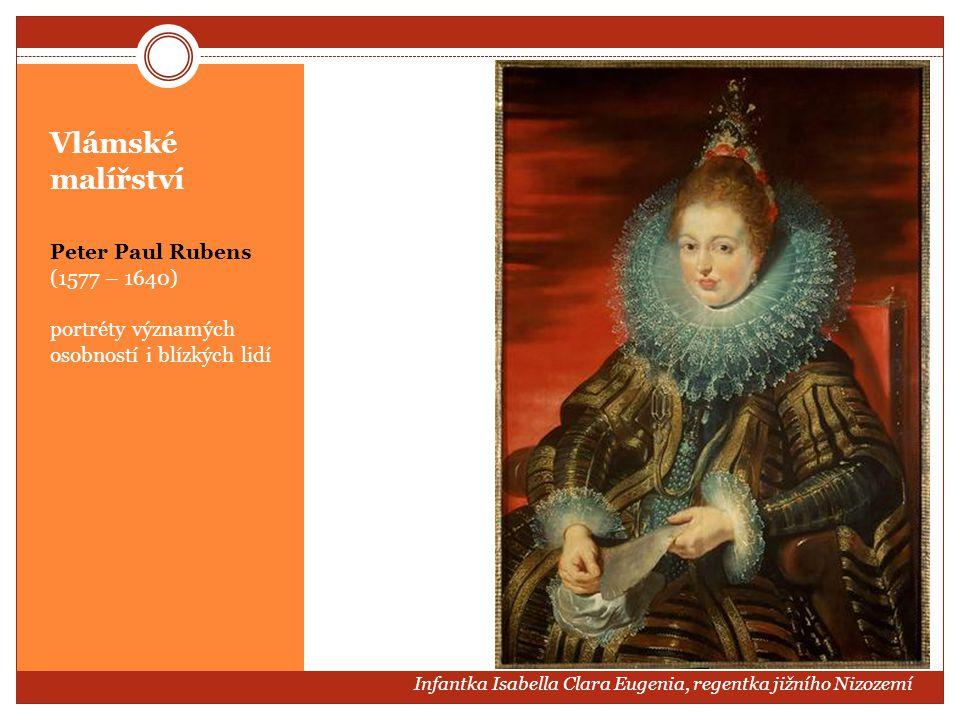 Vlámské malířství Peter Paul Rubens (1577 – 1640) portréty významých osobností i blízkých lidí Infantka Isabella Clara Eugenia, regentka jižního Nizoz