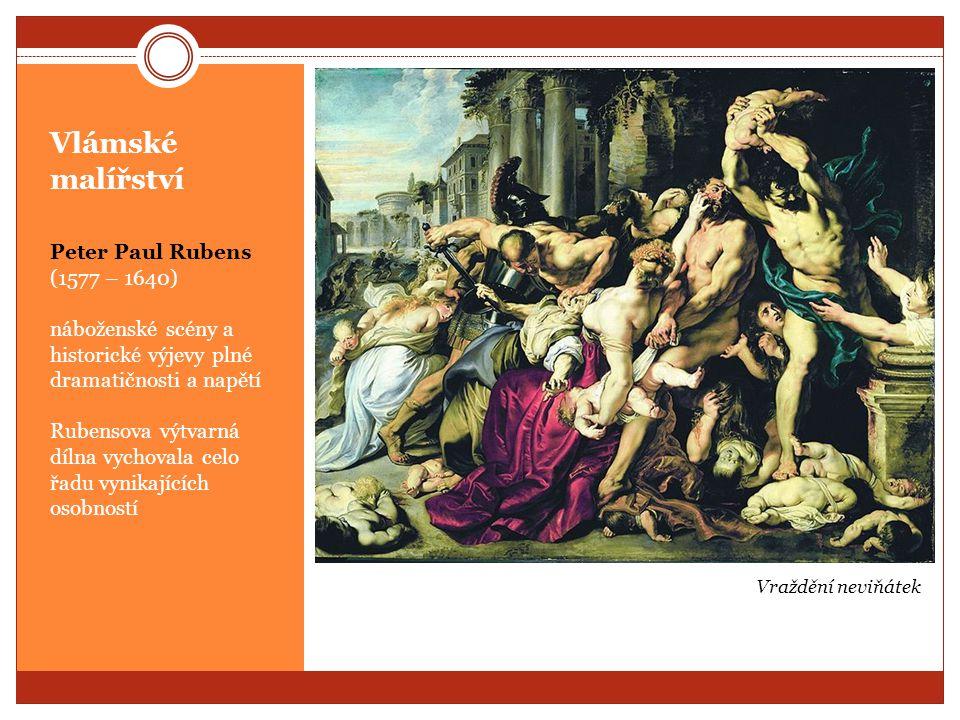 Vlámské malířství Peter Paul Rubens (1577 – 1640) náboženské scény a historické výjevy plné dramatičnosti a napětí Rubensova výtvarná dílna vychovala