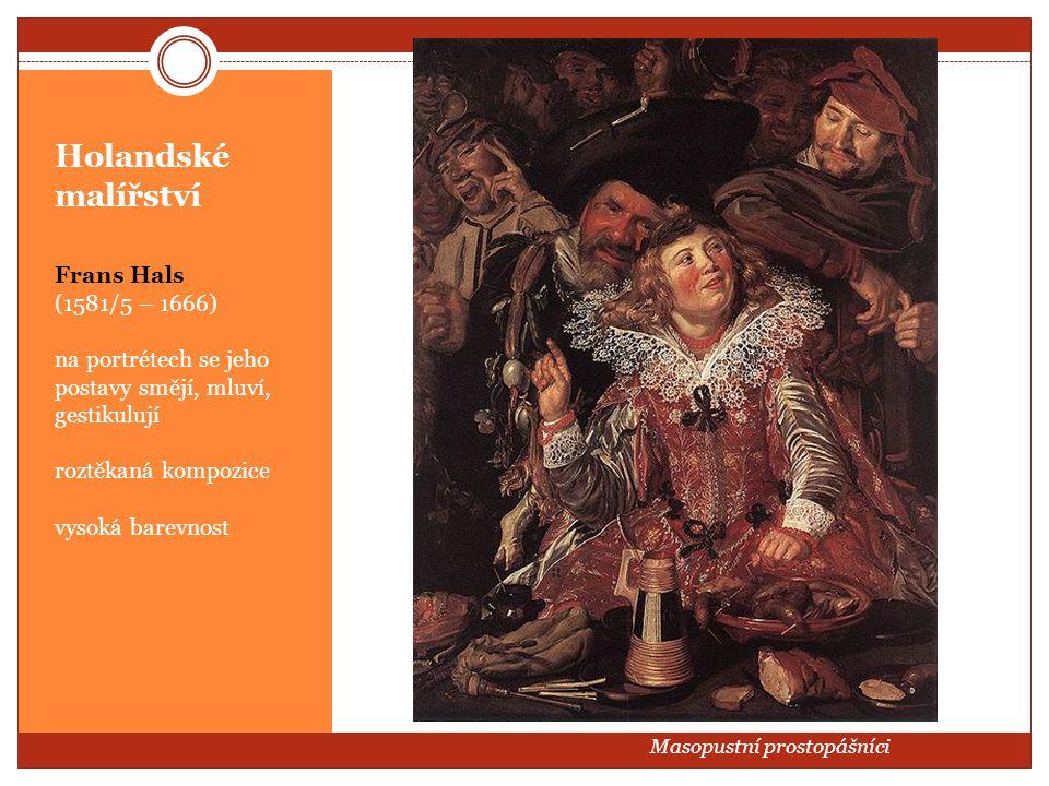 Holandské malířství Frans Hals (1581/5 – 1666) na portrétech se jeho postavy smějí, mluví, gestikulují roztěkaná kompozice vysoká barevnost Masopustní