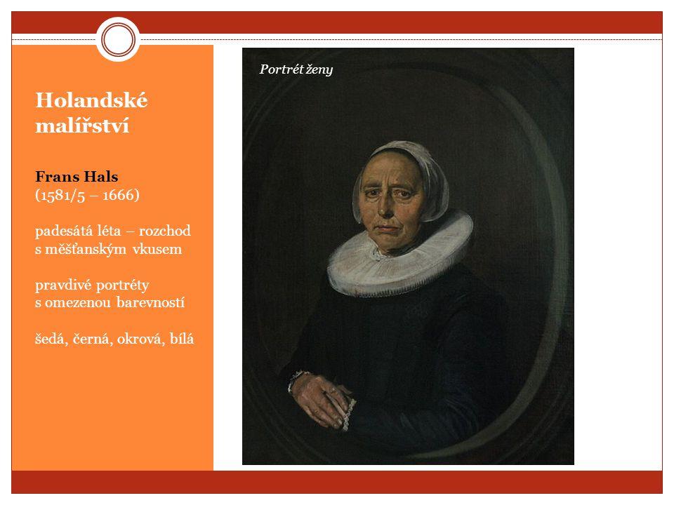 Holandské malířství Frans Hals (1581/5 – 1666) padesátá léta – rozchod s měšťanským vkusem pravdivé portréty s omezenou barevností šedá, černá, okrová
