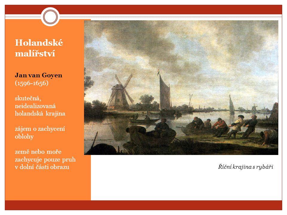Holandské malířství Jan van Goyen (1596-1656) skutečná, neidealizovaná holandská krajina zájem o zachycení oblohy země nebo moře zachycuje pouze pruh