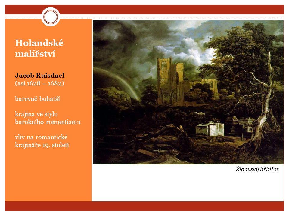 Holandské malířství Jacob Ruisdael (asi 1628 – 1682) barevně bohatší krajina ve stylu barokního romantismu vliv na romantické krajináře 19. století Ži