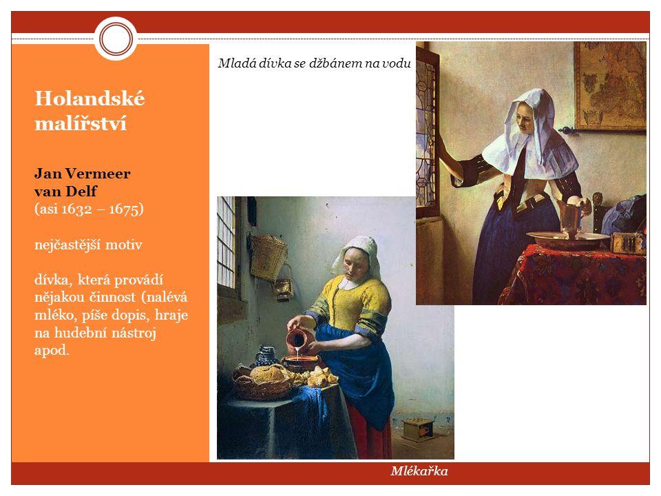 Holandské malířství Jan Vermeer van Delf (asi 1632 – 1675) nejčastější motiv dívka, která provádí nějakou činnost (nalévá mléko, píše dopis, hraje na